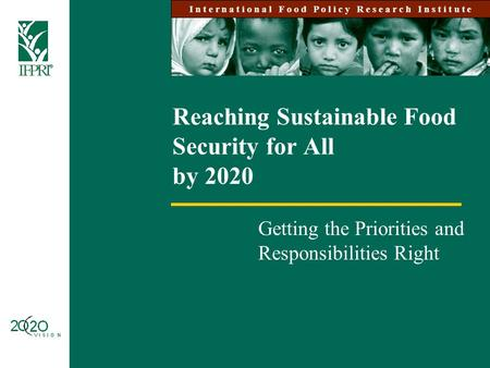 Reaching Sustainable Food Security for All by 2020 Getting the Priorities and Responsibilities Right I n t e r n a t i o n a l F o o d P o l i c y R e.