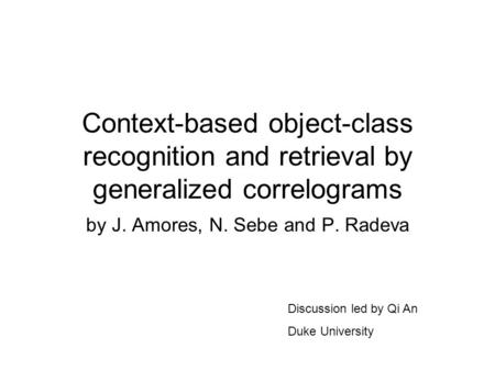 Context-based object-class recognition and retrieval by generalized correlograms by J. Amores, N. Sebe and P. Radeva Discussion led by Qi An Duke University.