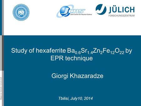 Mitglied der Helmholtz-Gemeinschaft Giorgi Khazaradze Tbilisi, July10, 2014 Study of hexaferrite Ba 0.6 Sr 1.4 Zn 2 Fe 12 O 22 by EPR technique.