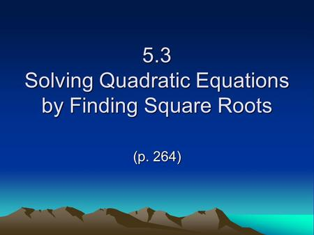 5.3 Solving Quadratic Equations by Finding Square Roots (p. 264)