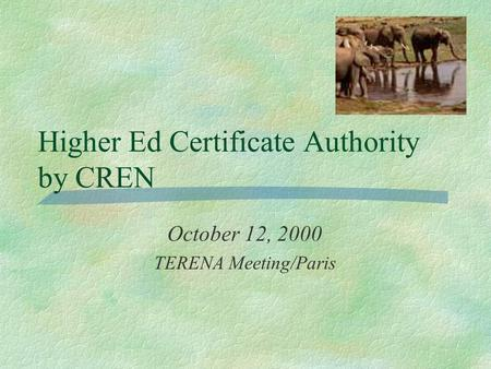Higher Ed Certificate Authority by CREN October 12, 2000 TERENA Meeting/Paris.