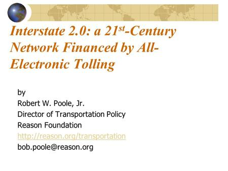 Interstate 2.0: a 21 st -Century Network Financed by All- Electronic Tolling by Robert W. Poole, Jr. Director of Transportation Policy Reason Foundation.