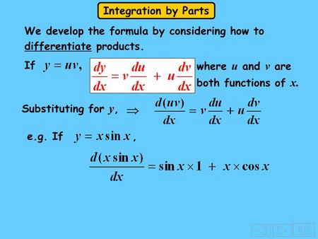 Integration by Parts If where u and v are both functions of x. Substituting for y, e.g. If, We develop the formula by considering how to differentiate.