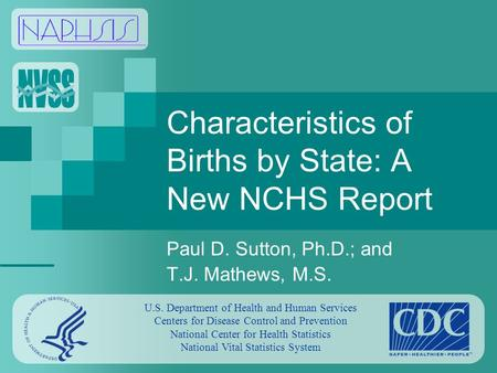 Characteristics of Births by State: A New NCHS Report Paul D. Sutton, Ph.D.; and T.J. Mathews, M.S. U.S. Department of Health and Human Services Centers.