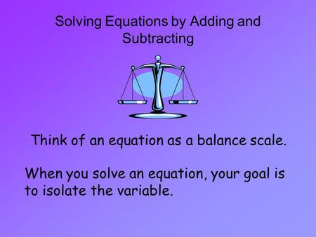 Solving Equations by Adding and Subtracting Think of an equation as a balance scale. When you solve an equation, your goal is to isolate the variable.