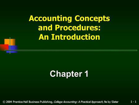 1 - 1 © 2004 Prentice Hall Business Publishing, College Accounting: A Practical Approach, 9e by Slater Accounting Concepts and Procedures: An Introduction.