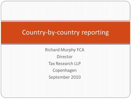 Richard Murphy FCA Director Tax Research LLP Copenhagen September 2010 Country-by-country reporting.