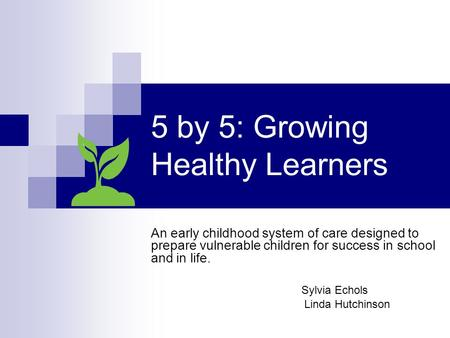 5 by 5: Growing Healthy Learners An early childhood system of care designed to prepare vulnerable children for success in school and in life. Sylvia Echols.