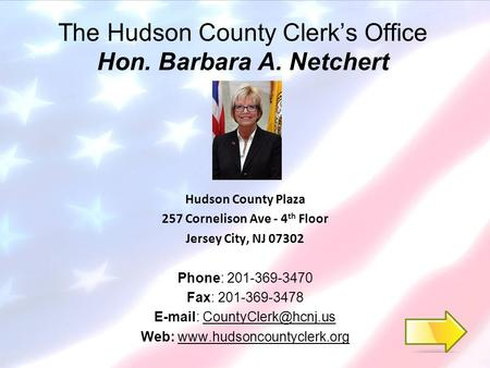 The Hudson County Clerk's Office Hon. Barbara A. Netchert Hudson County Plaza 257 Cornelison Ave - 4 th Floor Jersey City, NJ 07302 Phone: 201-369-3470.