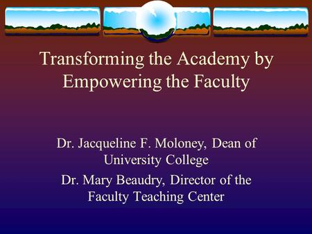Transforming the Academy by Empowering the Faculty Dr. Jacqueline F. Moloney, Dean of University College Dr. Mary Beaudry, Director of the Faculty Teaching.