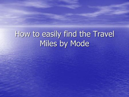 How to easily find the Travel Miles by Mode. Getting Started Modes Requiring Miles input for the Travel Expense Claim Form: Modes Requiring Miles input.
