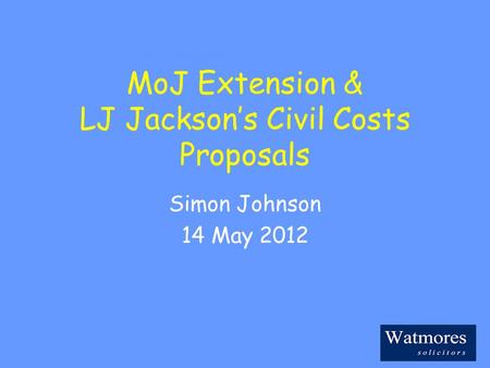MoJ Extension & LJ Jackson's Civil Costs Proposals Simon Johnson 14 May 2012.