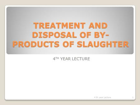 TREATMENT AND DISPOSAL OF BY- PRODUCTS OF SLAUGHTER 4 TH YEAR LECTURE 14 th year Lecture.