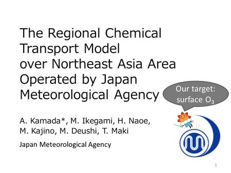 The Regional Chemical Transport Model over Northeast Asia Area Operated by Japan Meteorological Agency A. Kamada*, M. Ikegami, H. Naoe, M. Kajino, M. Deushi,