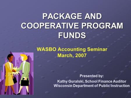 PACKAGE AND COOPERATIVE PROGRAM FUNDS PACKAGE AND COOPERATIVE PROGRAM FUNDS WASBO Accounting Seminar March, 2007 Presented by: Kathy Guralski, School Finance.