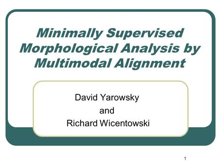 1 Minimally Supervised Morphological Analysis by Multimodal Alignment David Yarowsky and Richard Wicentowski.