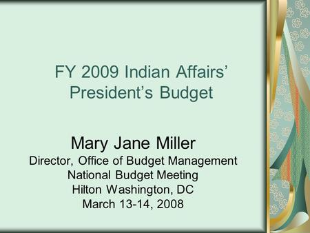 FY 2009 Indian Affairs' President's Budget Mary Jane Miller Director, Office of Budget Management National Budget Meeting Hilton Washington, DC March 13-14,