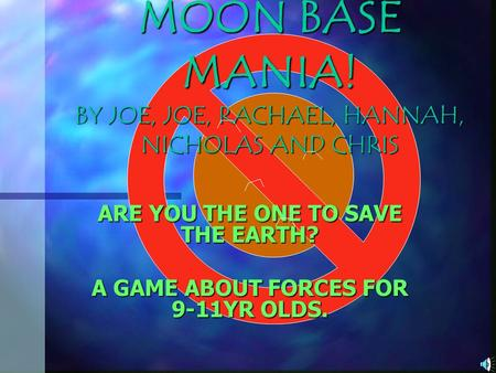 MOON BASE MANIA! BY JOE, JOE, RACHAEL, HANNAH, NICHOLAS AND CHRIS ARE YOU THE ONE TO SAVE THE EARTH? A GAME ABOUT FORCES FOR 9-11YR OLDS.