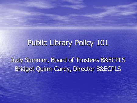 Public Library Policy 101 Judy Summer, Board of Trustees B&ECPLS Bridget Quinn-Carey, Director B&ECPLS.