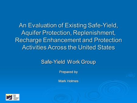 An Evaluation of Existing Safe-Yield, Aquifer Protection, Replenishment, Recharge Enhancement and Protection Activities Across the United States Safe-Yield.