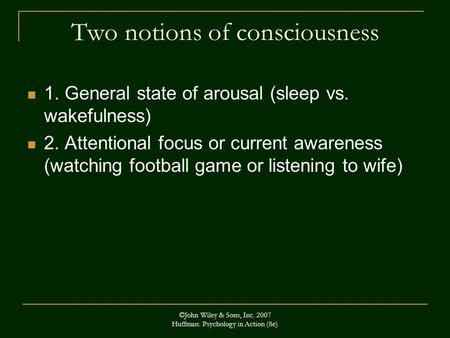 ©John Wiley & Sons, Inc. 2007 Huffman: Psychology in Action (8e) Two notions of consciousness 1. General state of arousal (sleep vs. wakefulness) 2. Attentional.