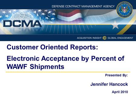 Customer Oriented Reports: Electronic Acceptance by Percent of WAWF Shipments Presented By: Jennifer Hancock April 2010.