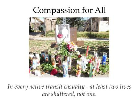Compassion for All In every active transit casualty - at least two lives are shattered, not one.