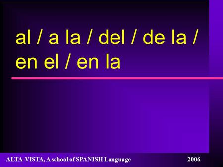 Al / a la / del / de la / en el / en la ALTA-VISTA, A school of SPANISH Language 2006.