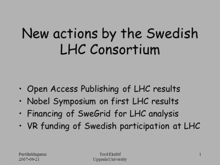 Partikeldagarna 2007-09-21 Tord Ekelöf Uppsala University 1 New actions by the Swedish LHC Consortium Open Access Publishing of LHC results Nobel Symposium.