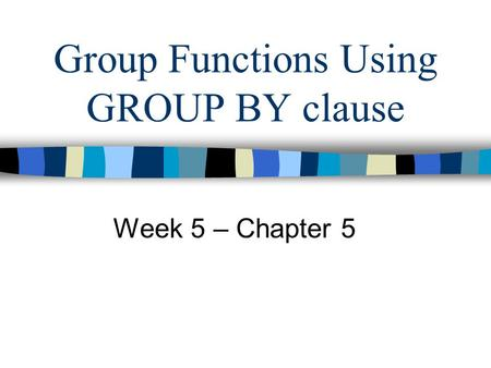 Group Functions Using GROUP BY clause Week 5 – Chapter 5.