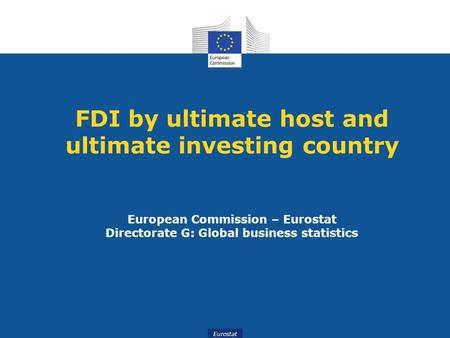 Eurostat FDI by ultimate host and ultimate investing country European Commission – Eurostat Directorate G: Global business statistics.