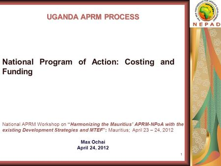 "1 UGANDA APRM PROCESS National APRM Workshop on ""Harmonizing the Mauritius' APRM-NPoA with the existing Development Strategies and MTEF"": Mauritius; April."