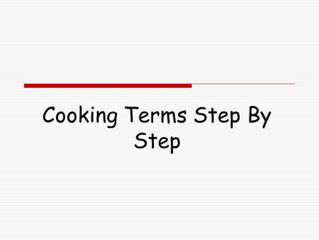 Cooking Terms Step By Step. To Boil  Put ingredients into the saucepan or pot  Turn the heat on under the saucepan to a high temperature  Stir the.