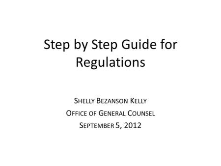 Step by Step Guide for Regulations S HELLY B EZANSON K ELLY O FFICE OF G ENERAL C OUNSEL S EPTEMBER 5, 2012.