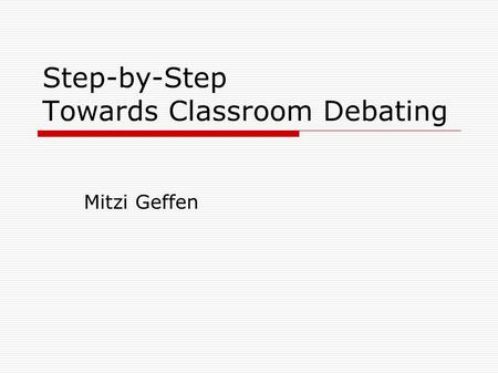 Step-by-Step Towards Classroom Debating Mitzi Geffen.
