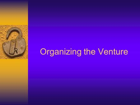 Organizing the Venture. 2 Learning Objectives  List the three basic ways to organize a business  Explain the benefits and drawbacks of each of the six.