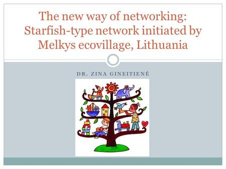 DR. ZINA GINEITIENĖ The new way of networking: Starfish-type network initiated by Melkys ecovillage, Lithuania.