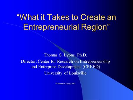 """What it Takes to Create an Entrepreneurial Region"" Thomas S. Lyons, Ph.D. Director, Center for Research on Entrepreneurship and Enterprise Development."
