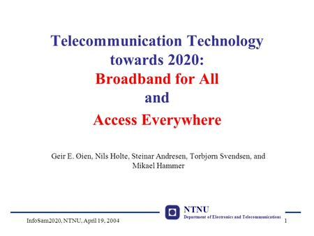 NTNU Department of Electronics and Telecommunications InfoSam2020, NTNU, April 19, 20041 Telecommunication Technology towards 2020: Broadband for All and.