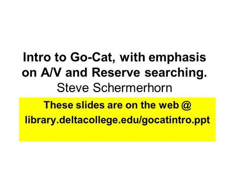 Intro to Go-Cat, with emphasis on A/V and Reserve searching. Steve Schermerhorn These slides are on the library.deltacollege.edu/gocatintro.ppt.