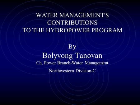 WATER MANAGEMENT'S CONTRIBUTIONS TO THE HYDROPOWER PROGRAM B y Bolyvong Tanovan Ch, Power Branch-Water Management Northwestern Division-C.