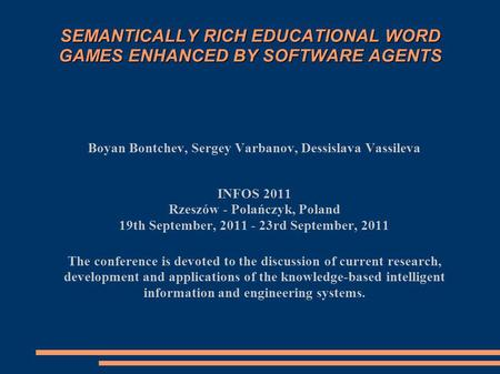 SEMANTICALLY RICH EDUCATIONAL WORD GAMES ENHANCED BY SOFTWARE AGENTS Boyan Bontchev, Sergey Varbanov, Dessislava Vassileva INFOS 2011 Rzeszów - Polańczyk,