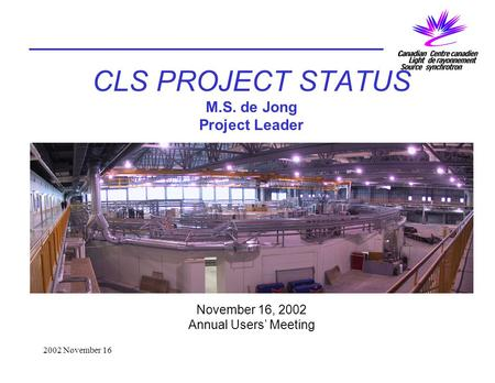 2002 November 16 CLS PROJECT STATUS M.S. de Jong Project Leader November 16, 2002 Annual Users' Meeting.