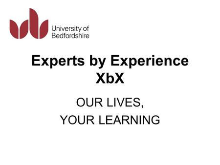Experts by Experience XbX OUR LIVES, YOUR LEARNING.