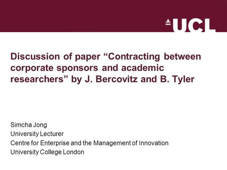 "Discussion of paper ""Contracting between corporate sponsors and academic researchers"" by J. Bercovitz and B. Tyler Simcha Jong University Lecturer Centre."