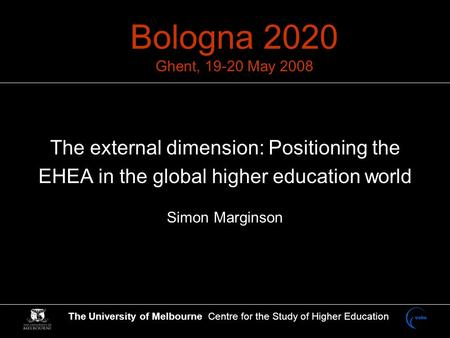 The University of Melbourne Centre for the Study of Higher Education Bologna 2020 Ghent, 19-20 May 2008 The external dimension: Positioning the EHEA in.