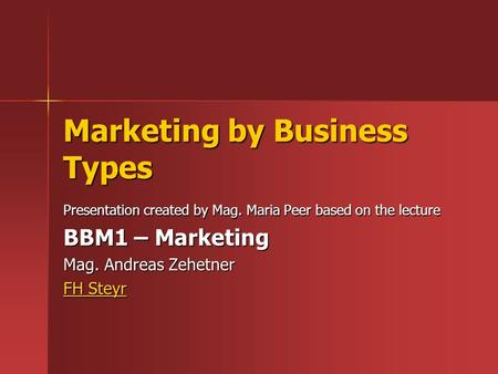Marketing by Business Types Presentation created by Mag. Maria Peer based on the lecture BBM1 – Marketing Mag. Andreas Zehetner FH Steyr FH Steyr.