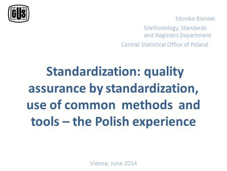 Standardization: quality assurance by standardization, use of common methods and tools – the Polish experience Monika Bieniek Methodology, Standards and.