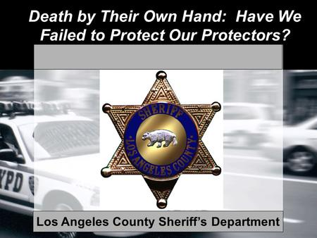 Death by Their Own Hand: Have We Failed to Protect Our Protectors? Los Angeles County Sheriff's Department.