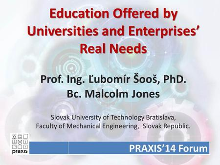Education Offered by Universities and Enterprises' Real Needs Education Offered by Universities and Enterprises' Real Needs Prof. Ing. Ľubomír Šooš, PhD.